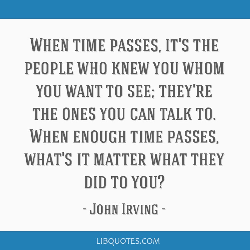when time passes it s the people who knew you whom you want to