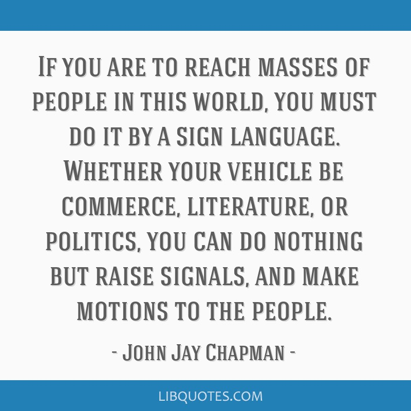 If you are to reach masses of people in this world, you must do it by a sign language. Whether your vehicle be commerce, literature, or politics, you ...