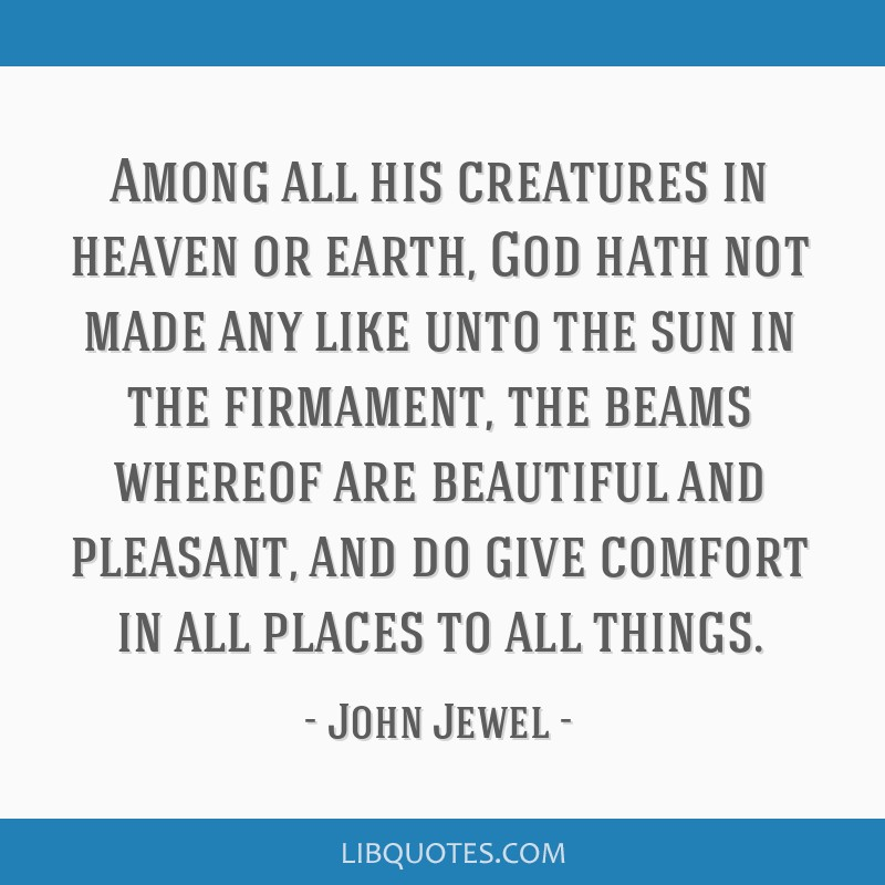 Among all his creatures in heaven or earth, God hath not made any like unto the sun in the firmament, the beams whereof are beautiful and pleasant,...
