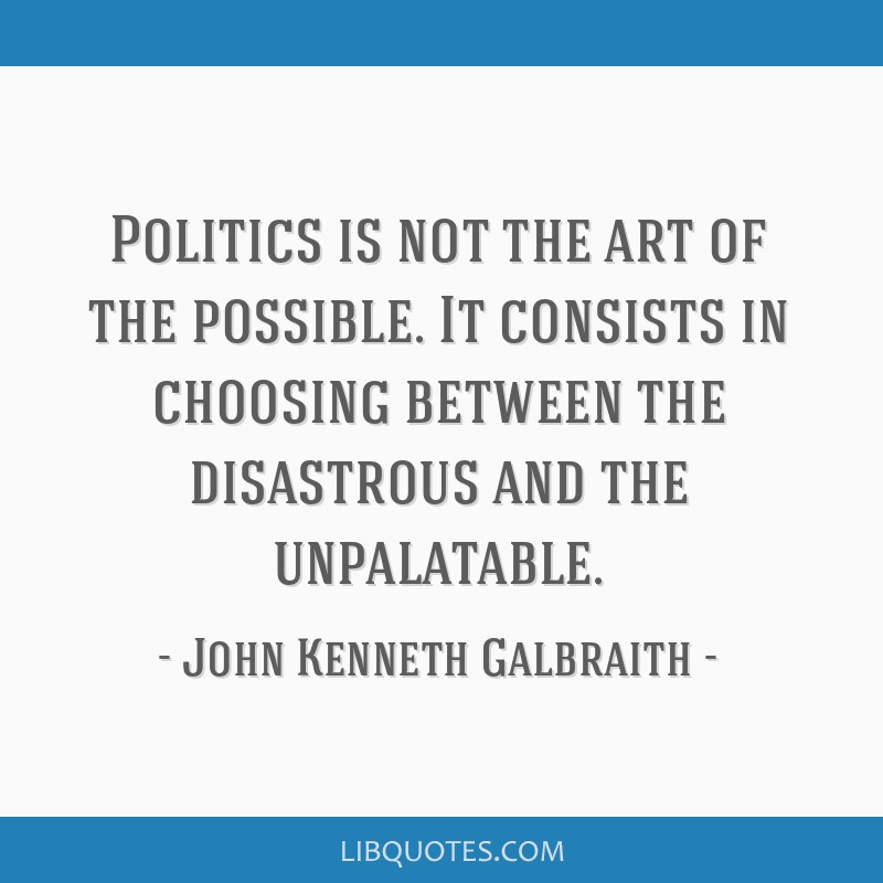 Politics is not the art of the possible. It consists in choosing between the disastrous and the unpalatable.