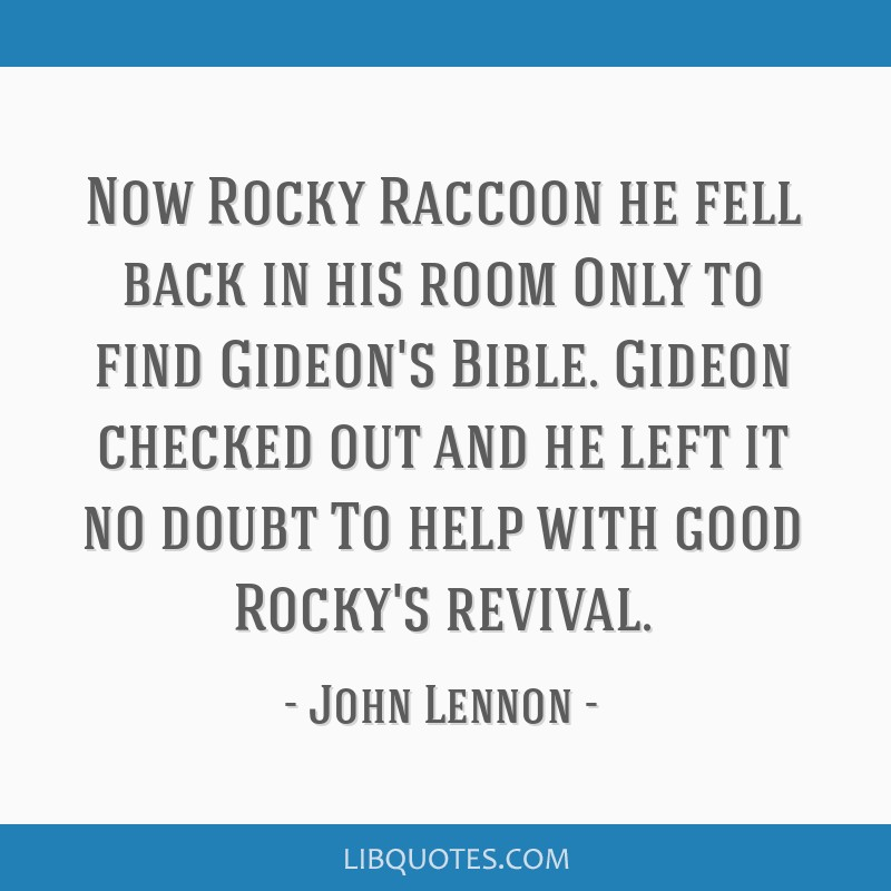 Now Rocky Raccoon he fell back in his room Only to find Gideon's Bible. Gideon checked out and he left it no doubt To help with good Rocky's revival.