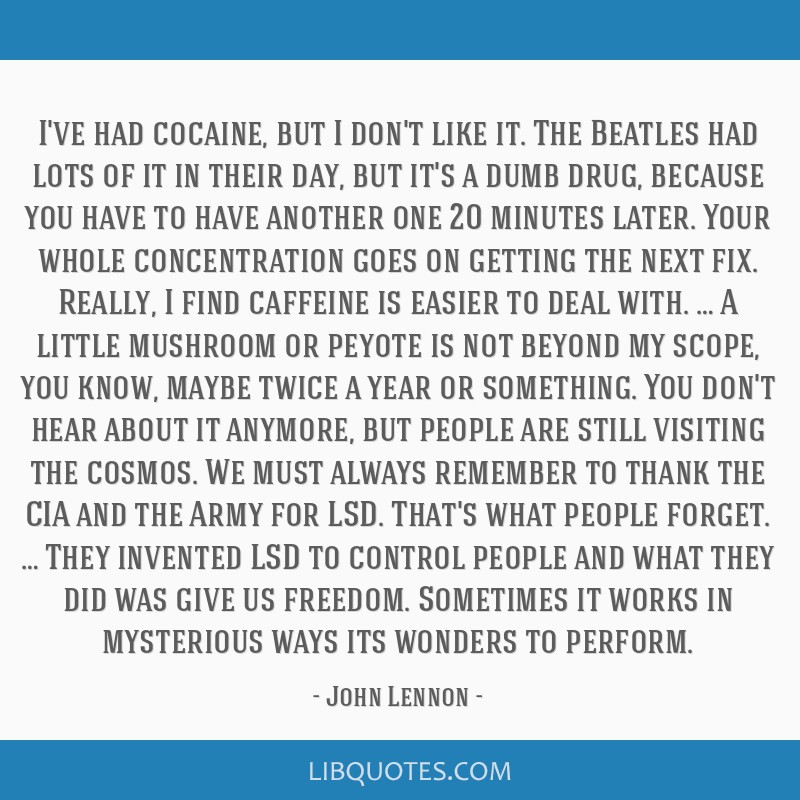I've had cocaine, but I don't like it. The Beatles had lots of it in their day, but it's a dumb drug, because you have to have another one 20 minutes ...
