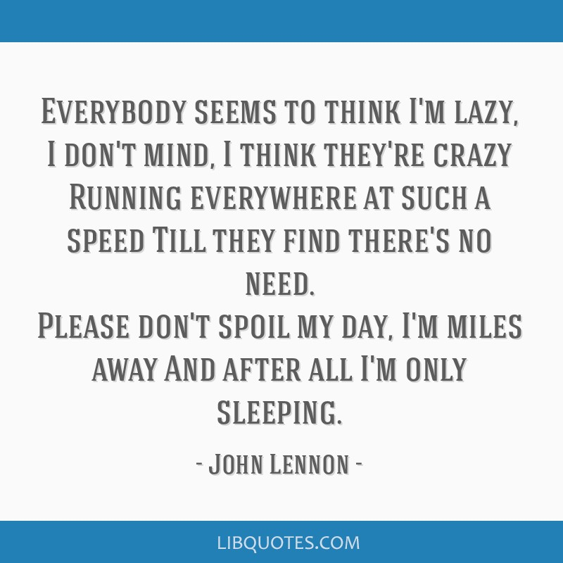 Everybody seems to think I'm lazy, I don't mind, I think they're crazy Running everywhere at such a speed Till they find there's no need. Please...