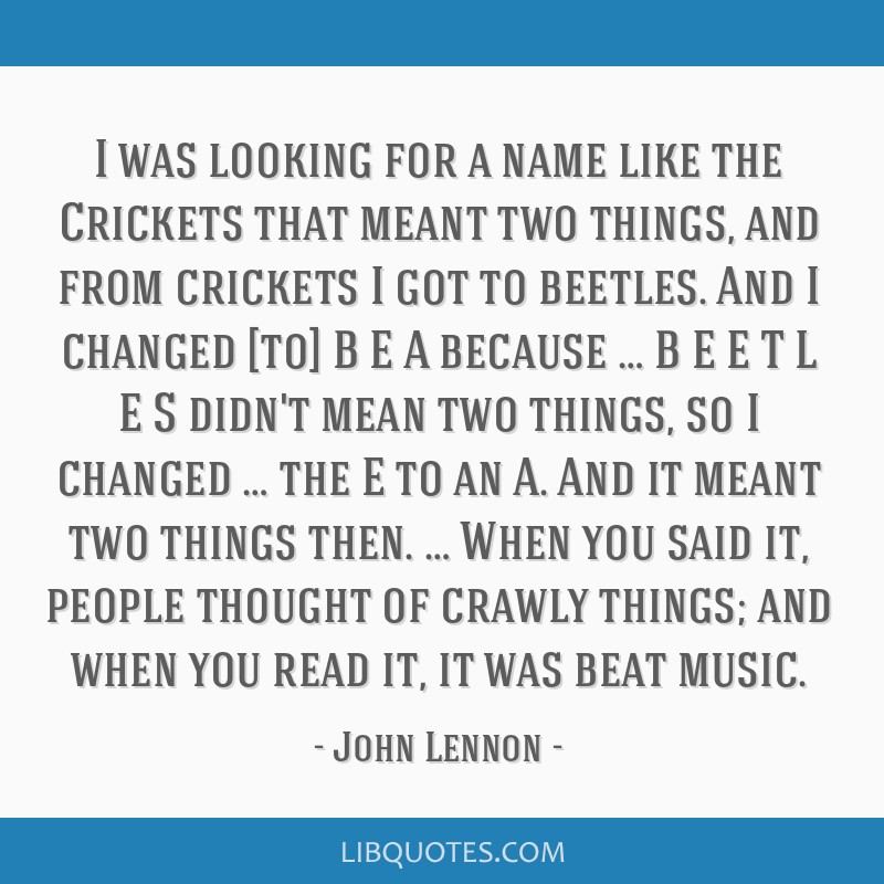 I was looking for a name like the Crickets that meant two things, and from crickets I got to beetles. And I changed [to] B E A because … B E E T L...