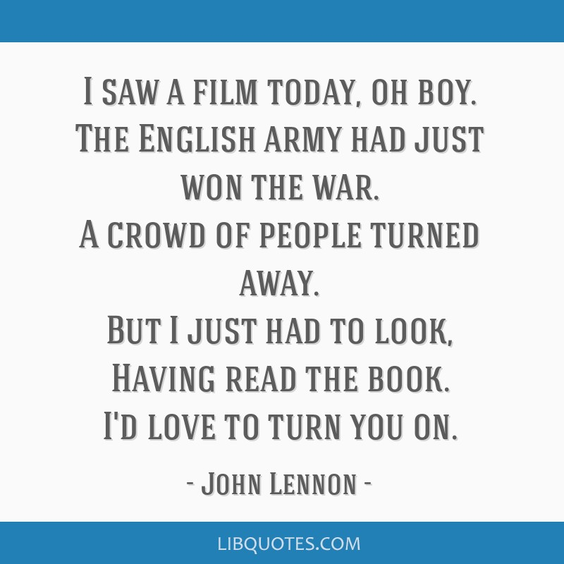 I saw a film today, oh boy. The English army had just won the war. A crowd of people turned away. But I just had to look, Having read the book. I'd...