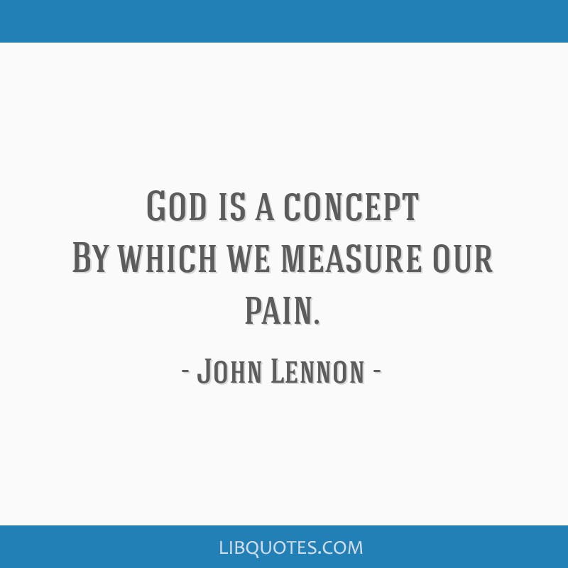 God is a concept By which we measure our pain.