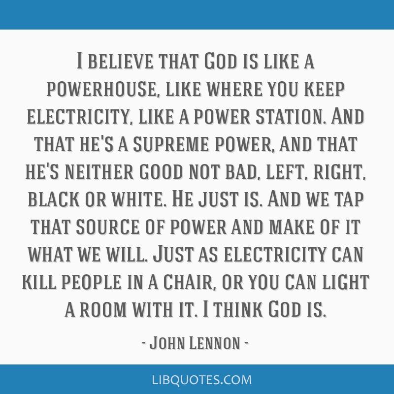 I believe that God is like a powerhouse, like where you keep electricity, like a power station. And that he's a supreme power, and that he's neither...