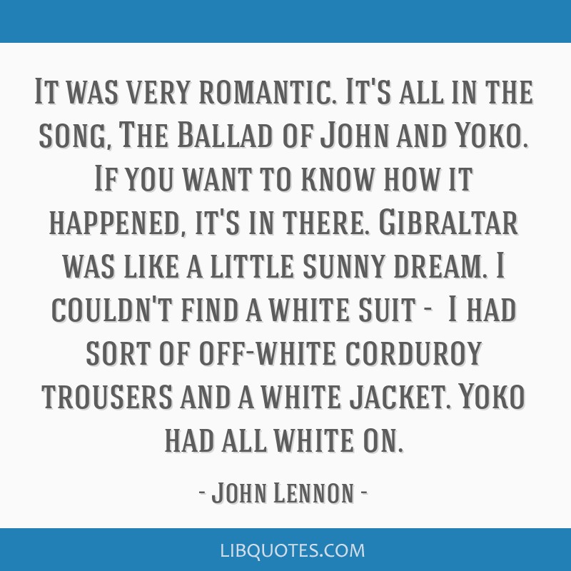 It was very romantic. It's all in the song, The Ballad of John and Yoko. If you want to know how it happened, it's in there. Gibraltar was like a...