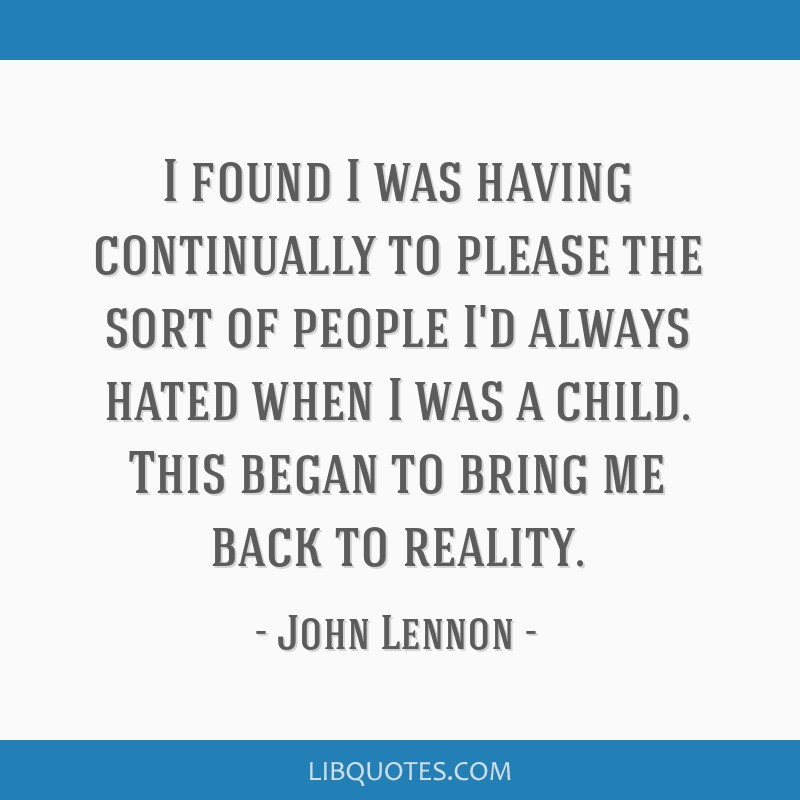 I found I was having continually to please the sort of people I'd always hated when I was a child. This began to bring me back to reality.