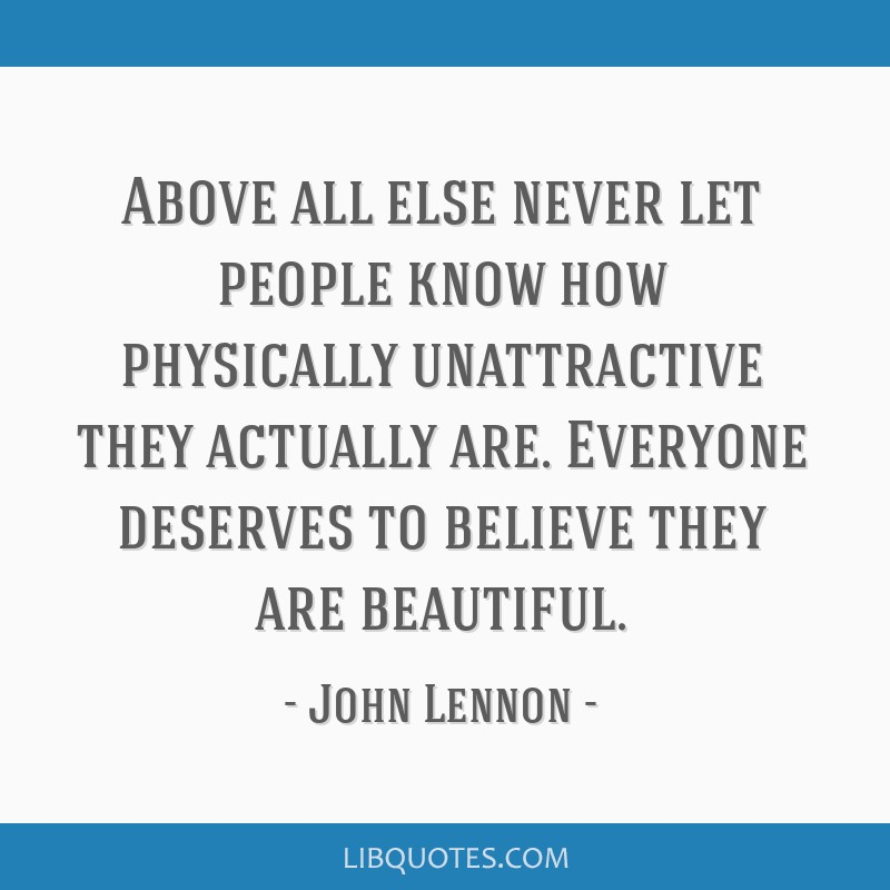 Above all else never let people know how physically unattractive they actually are. Everyone deserves to believe they are beautiful.