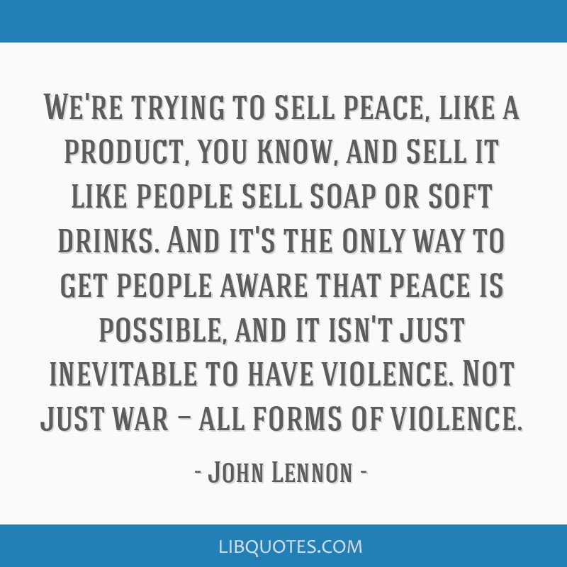 We're trying to sell peace, like a product, you know, and sell it like people sell soap or soft drinks. And it's the only way to get people aware...