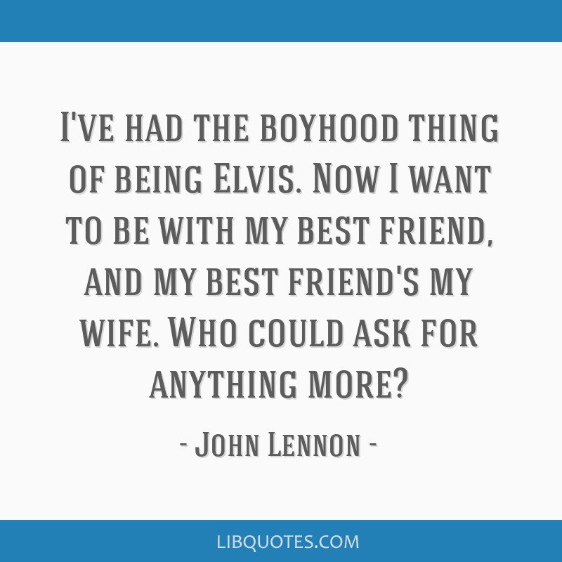I've had the boyhood thing of being Elvis. Now I want to be with my best friend, and my best friend's my wife. Who could ask for anything more?