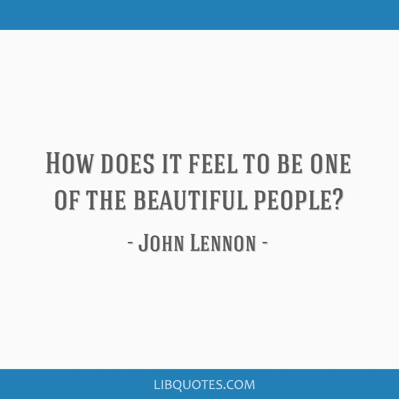 How does it feel to be one of the beautiful people?