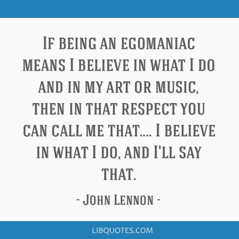If being an egomaniac means I believe in what I do and in my art or music, then in that respect you can call me that.... I believe in what I do, and...