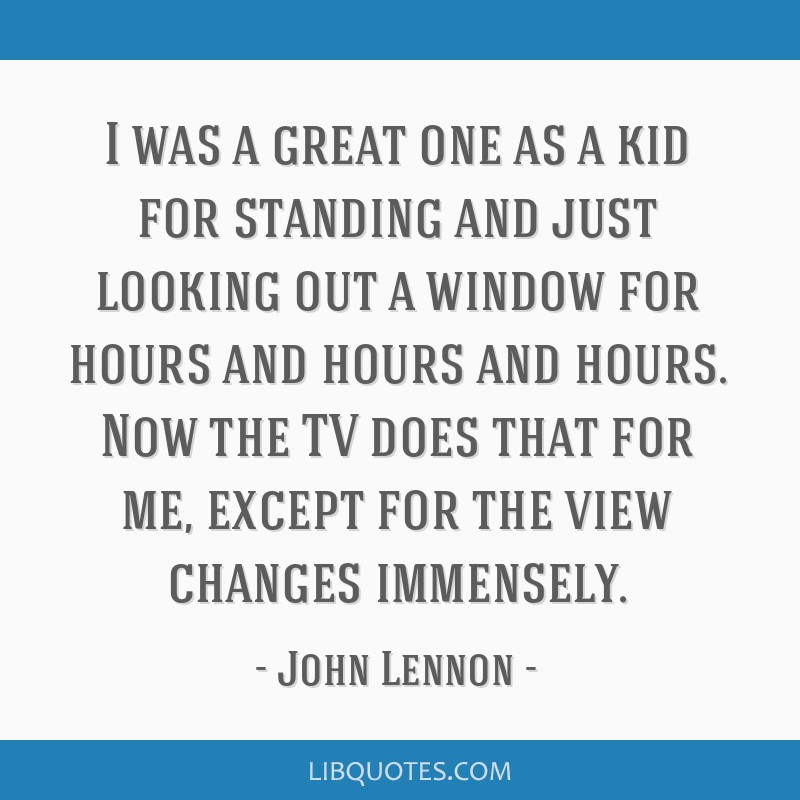 I was a great one as a kid for standing and just looking out a window for hours and hours and hours. Now the TV does that for me, except for the view ...