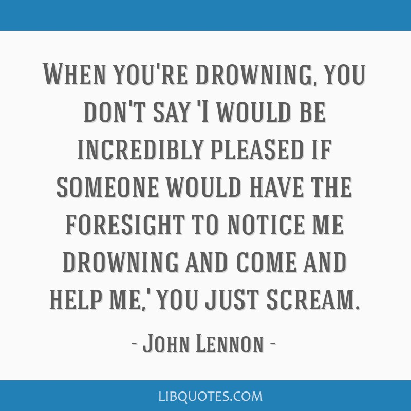 When you're drowning, you don't say 'I would be incredibly pleased if someone would have the foresight to notice me drowning and come and help me,'...