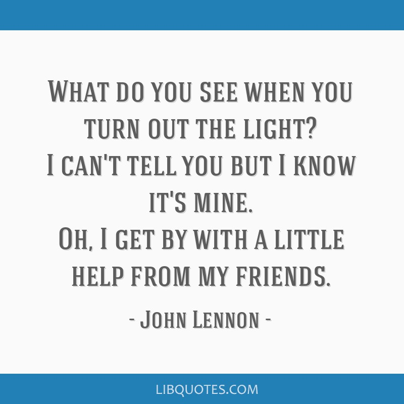 What do you see when you turn out the light? I can't tell you but I know it's mine. Oh, I get by with a little help from my friends.