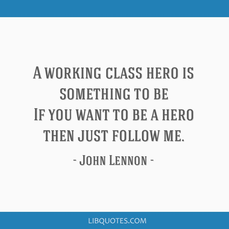 A working class hero is something to be If you want to be a hero then just follow me.