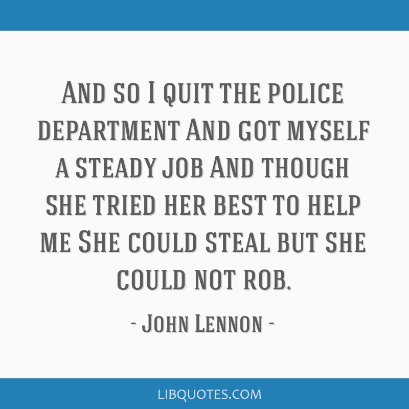 And so I quit the police department And got myself a steady job And though she tried her best to help me She could steal but she could not rob.