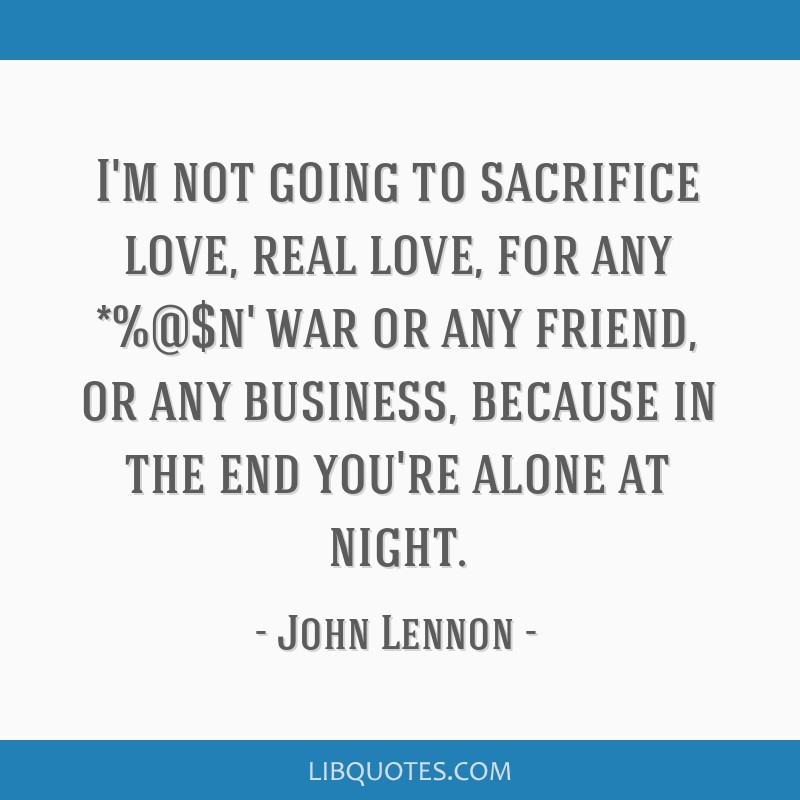 I'm not going to sacrifice love, real love, for any *%@$n' war or any friend, or any business, because in the end you're alone at night.