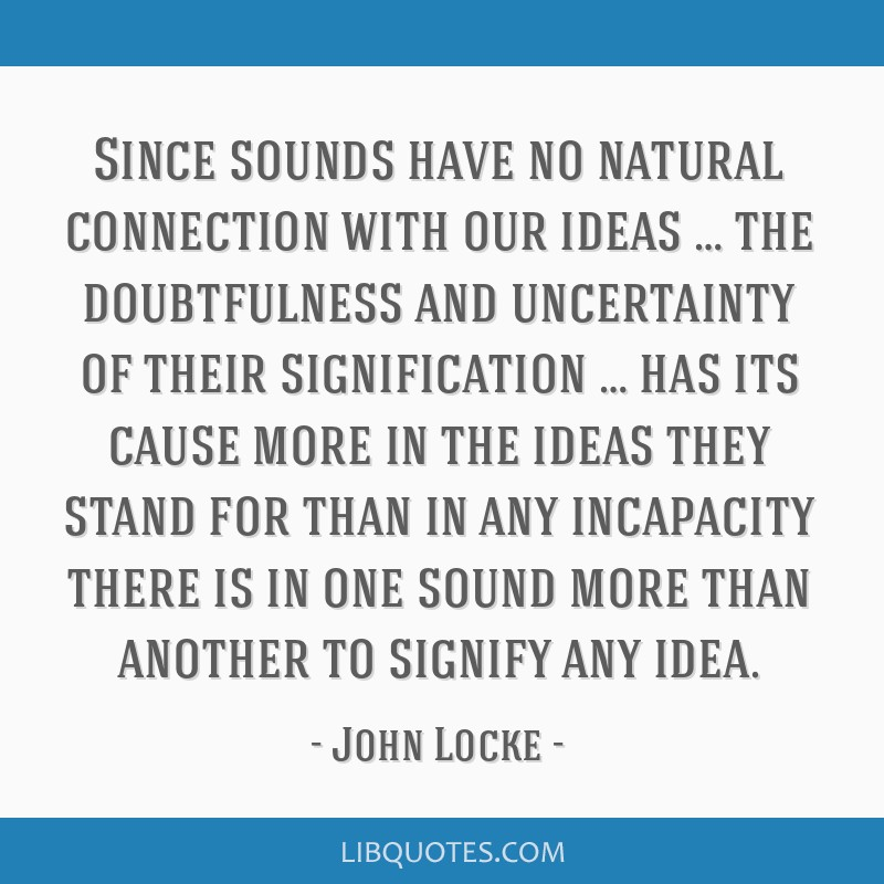 Since sounds have no natural connection with our ideas … the doubtfulness and uncertainty of their signification … has its cause more in the...