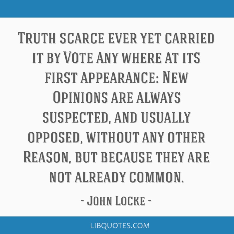 Truth scarce ever yet carried it by Vote any where at its first appearance: New Opinions are always suspected, and usually opposed, without any other ...