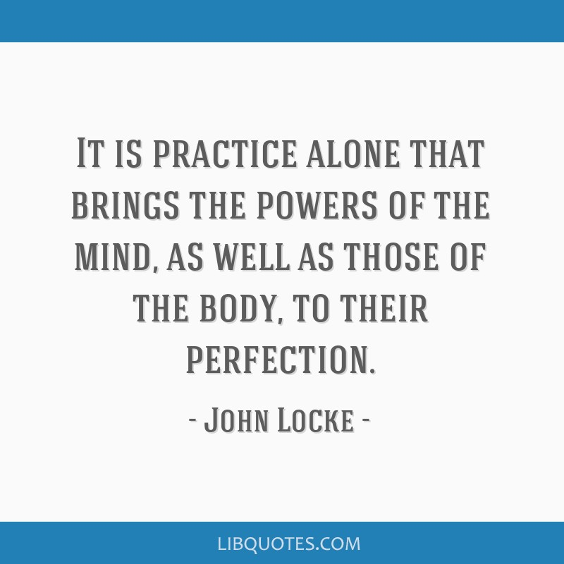 It is practice alone that brings the powers of the mind, as well as those of the body, to their perfection.