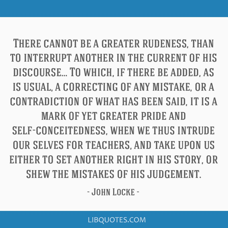There cannot be a greater rudeness, than to interrupt another in the current of his discourse... To which, if there be added, as is usual, a...