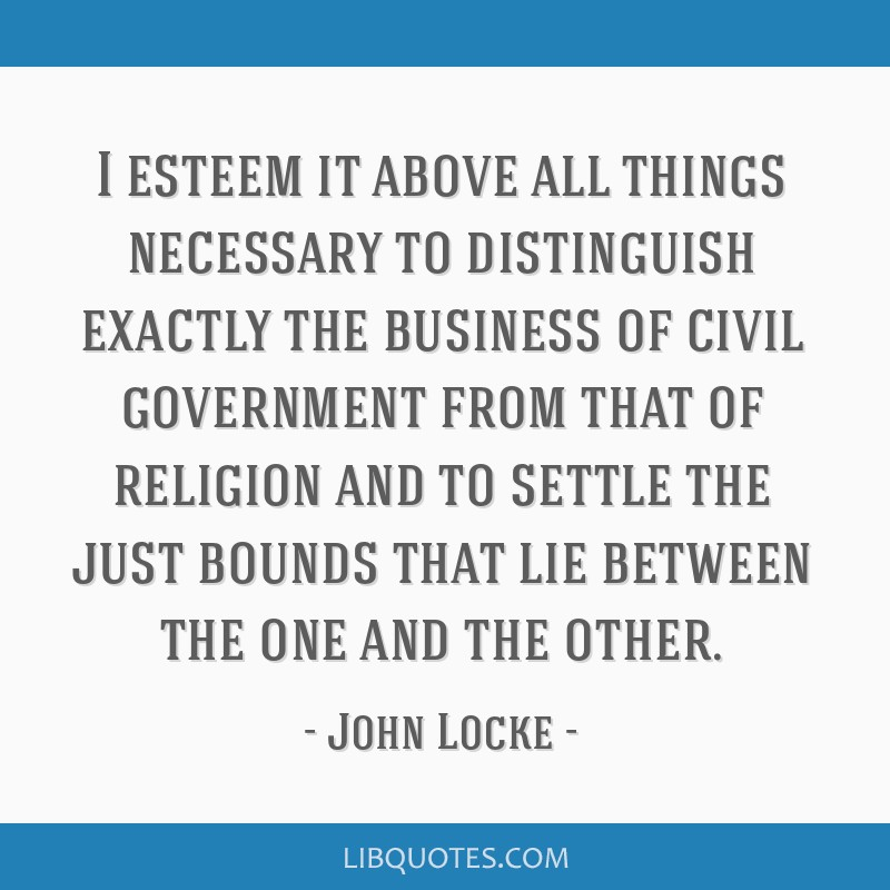 I esteem it above all things necessary to distinguish exactly the business of civil government from that of religion and to settle the just bounds...