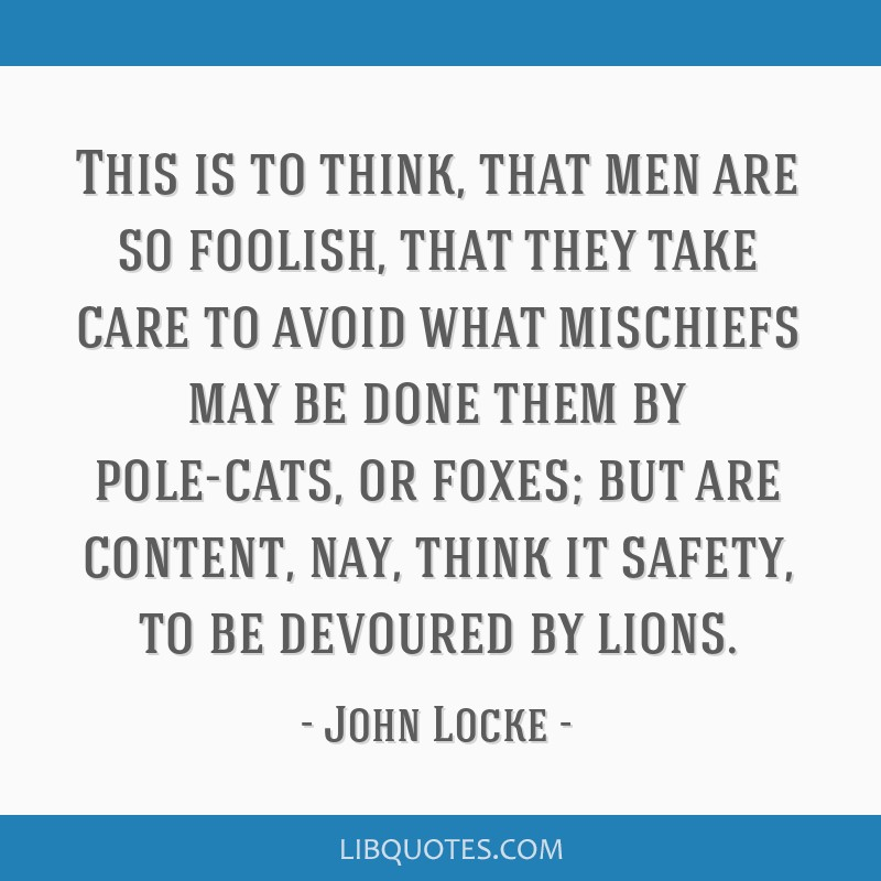 This is to think, that men are so foolish, that they take care to avoid what mischiefs may be done them by pole-cats, or foxes; but are content, nay, ...