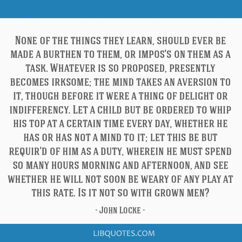 None of the things they learn, should ever be made a burthen to them, or impos's on them as a task. Whatever is so proposed, presently becomes...