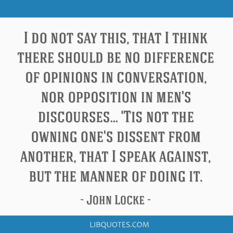 I do not say this, that I think there should be no difference of opinions in conversation, nor opposition in men's discourses... 'Tis not the owning...