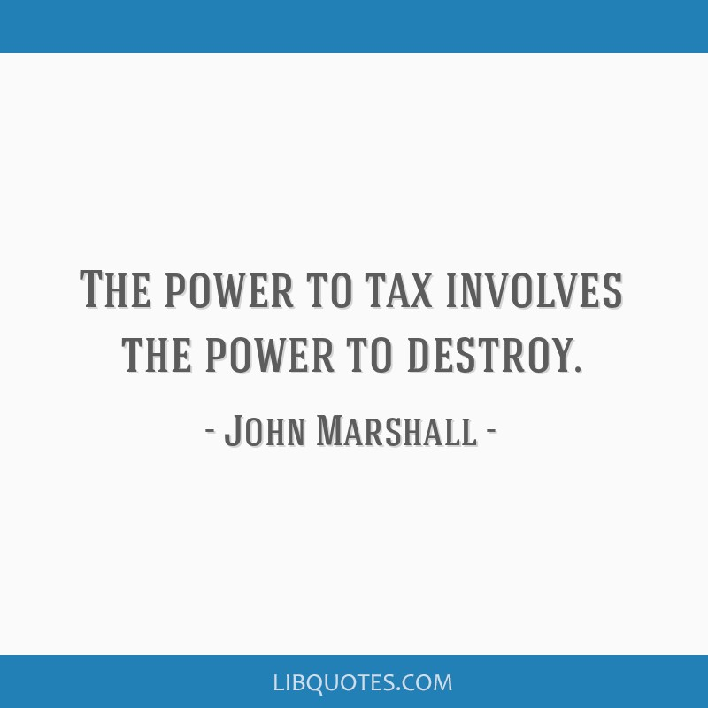The power to tax involves the power to destroy.