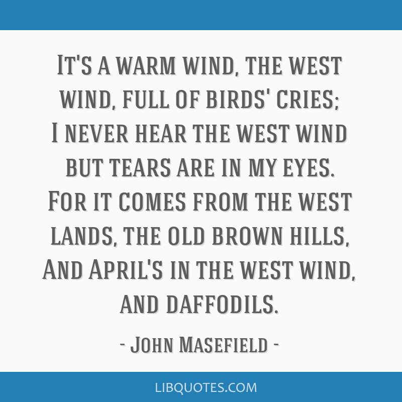 It's a warm wind, the west wind, full of birds' cries; I never hear the west wind but tears are in my eyes. For it comes from the west lands, the old ...