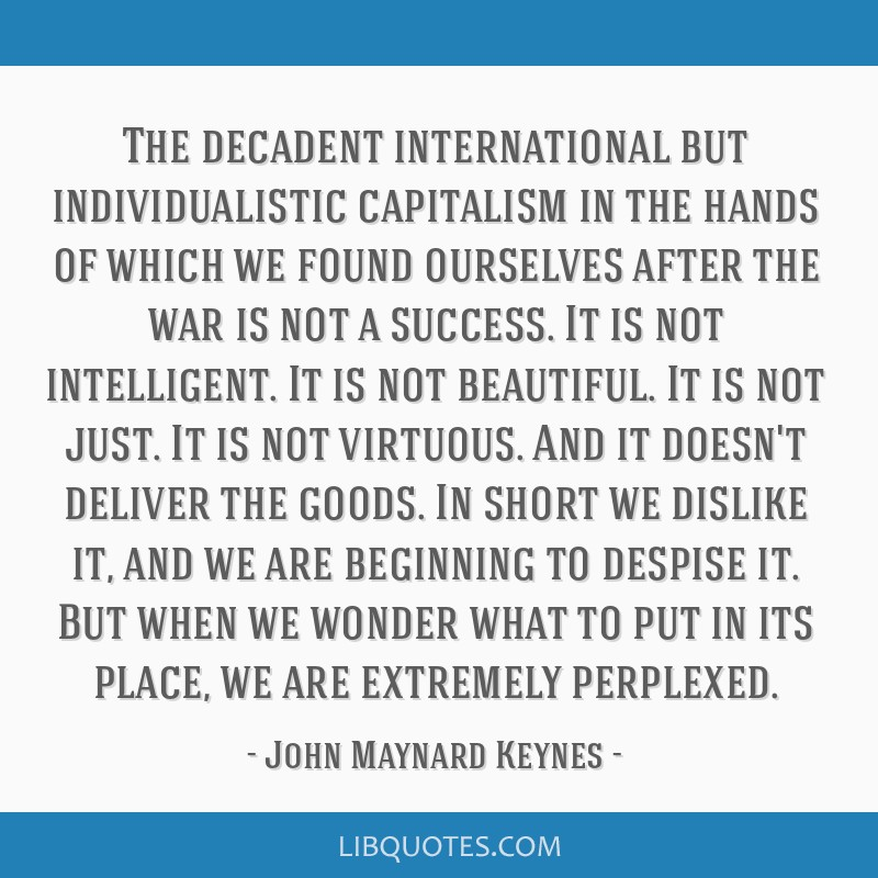 The decadent international but individualistic capitalism in the hands of which we found ourselves after the war is not a success. It is not...