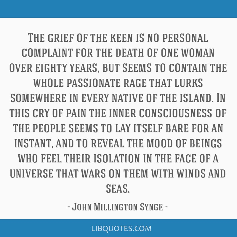 The grief of the keen is no personal complaint for the death of one woman over eighty years, but seems to contain the whole passionate rage that...