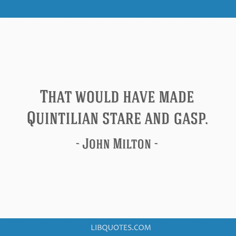 That would have made Quintilian stare and gasp.
