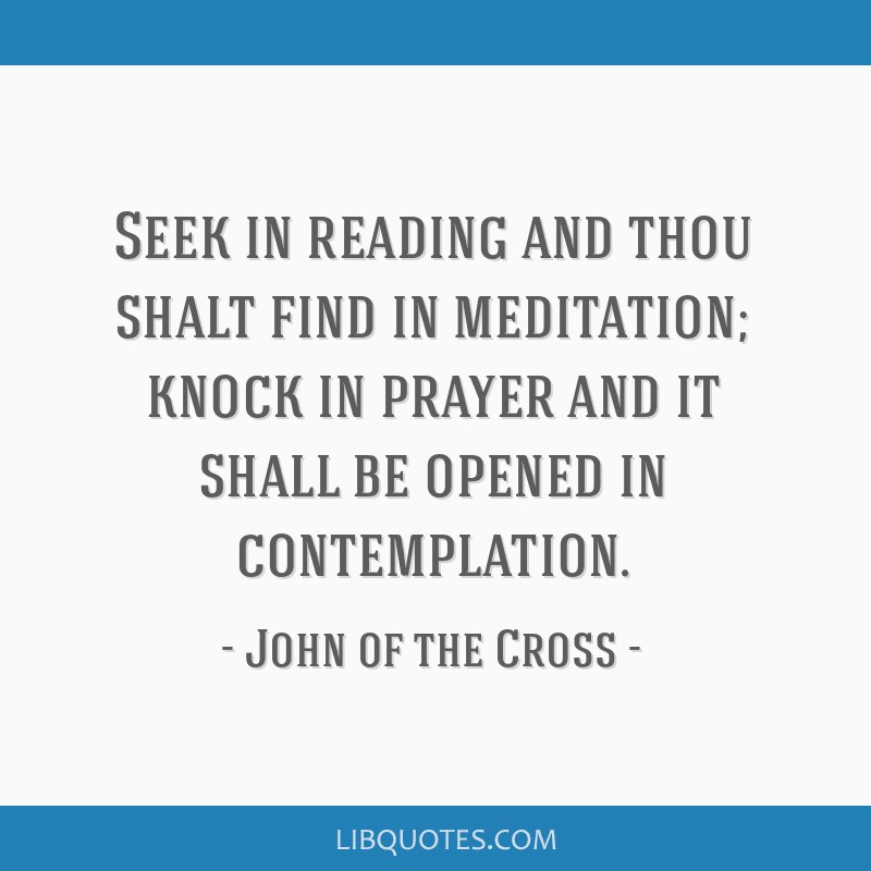 Seek in reading and thou shalt find in meditation; knock in prayer and it shall be opened in contemplation.