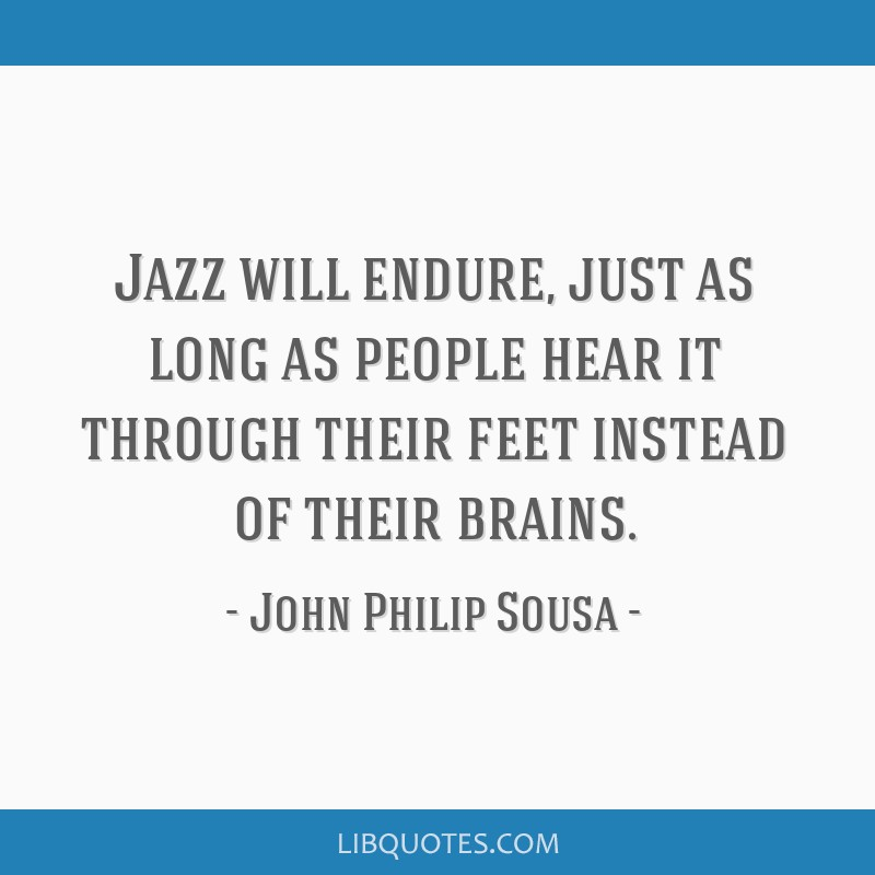 Jazz will endure, just as long as people hear it through their feet instead of their brains.