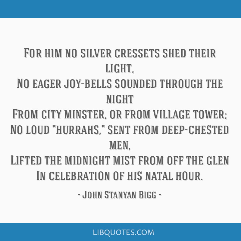 For him no silver cressets shed their light, No eager joy-bells sounded through the night From city minster, or from village tower; No loud hurrahs,...