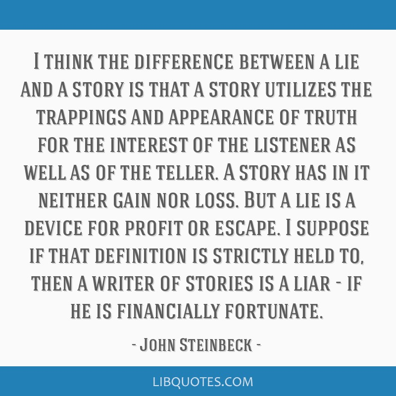 I think the difference between a lie and a story is that a story utilizes the trappings and appearance of truth for the interest of the listener as...