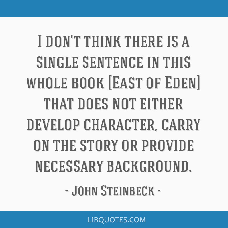I don't think there is a single sentence in this whole book [East of Eden] that does not either develop character, carry on the story or provide...