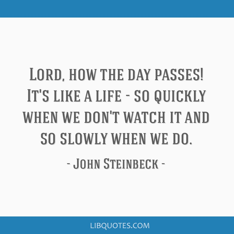 Lord, how the day passes! It's like a life - so quickly when we don't watch it and so slowly when we do.