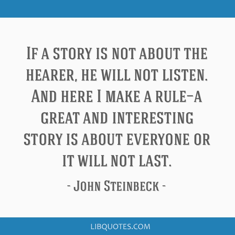 If a story is not about the hearer, he will not listen. And here I make a rule—a great and interesting story is about everyone or it will not last.
