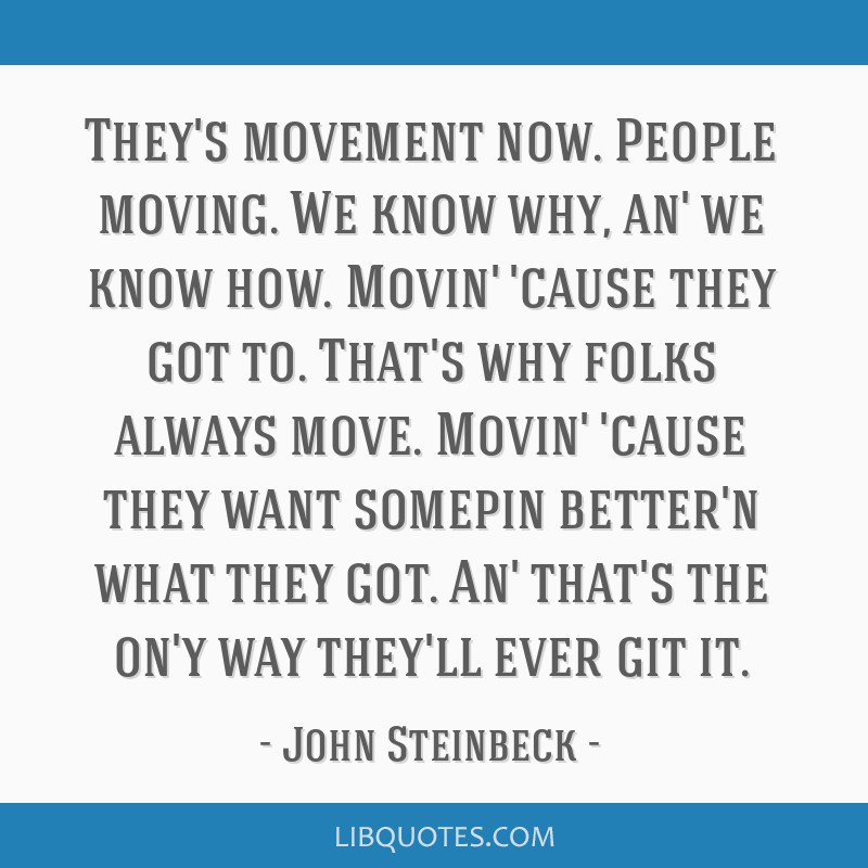 They's movement now. People moving. We know why, an' we know how. Movin' 'cause they got to. That's why folks always move. Movin' 'cause they want...