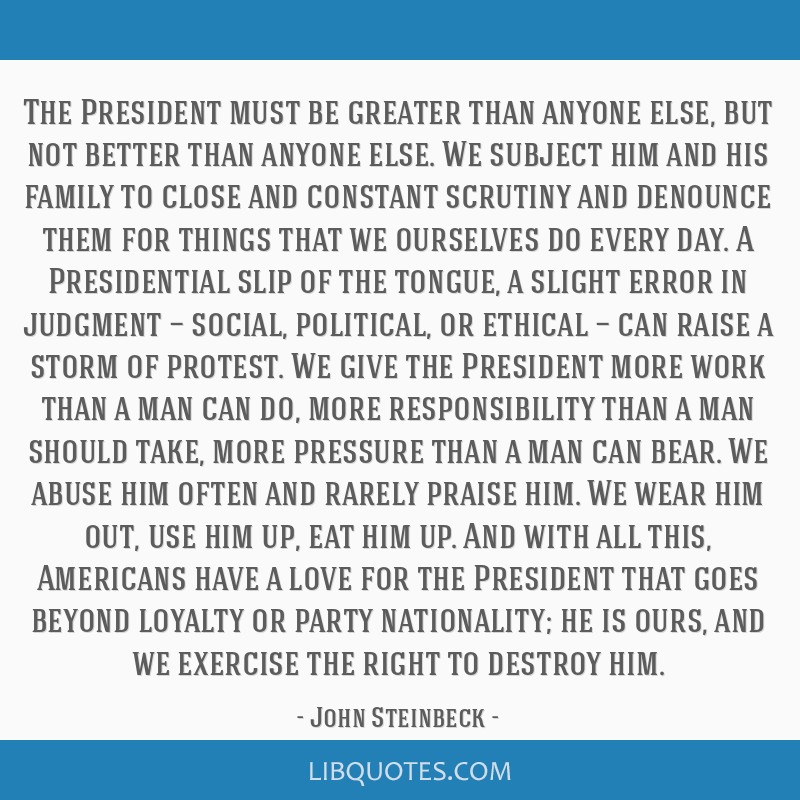 The President must be greater than anyone else, but not better than anyone else. We subject him and his family to close and constant scrutiny and...