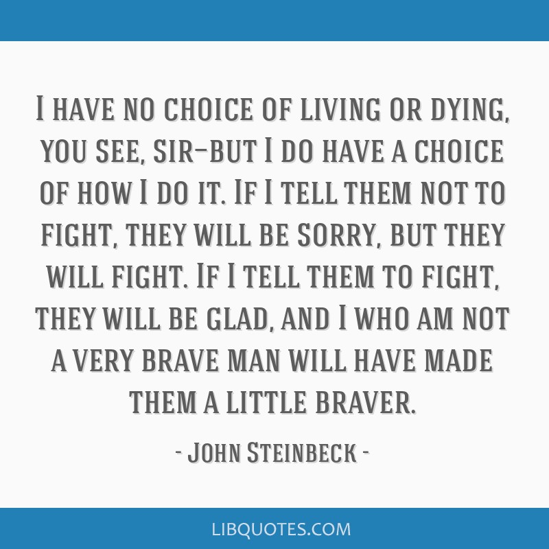 I have no choice of living or dying, you see, sir—but I do have a choice of how I do it. If I tell them not to fight, they will be sorry, but they...