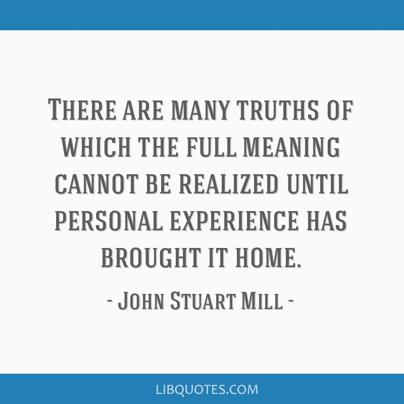 There are many truths of which the full meaning cannot be realized until personal experience has brought it home.