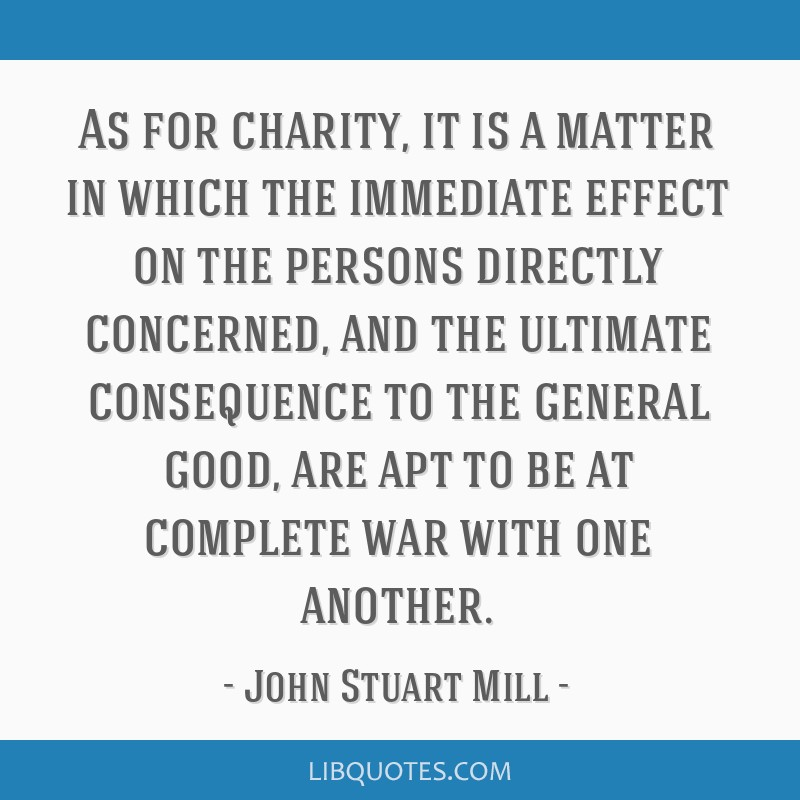 As for charity, it is a matter in which the immediate effect on the persons directly concerned, and the ultimate consequence to the general good, are ...