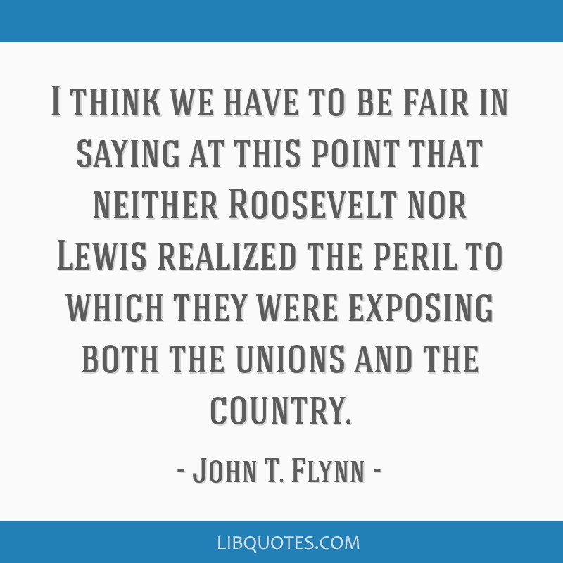 I think we have to be fair in saying at this point that neither Roosevelt nor Lewis realized the peril to which they were exposing both the unions...